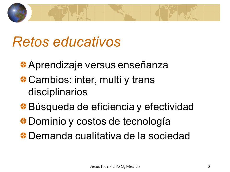 Jesús Lau - UACJ, México3 Retos educativos Aprendizaje versus enseñanza Cambios: inter, multi y trans disciplinarios Búsqueda de eficiencia y efectivi