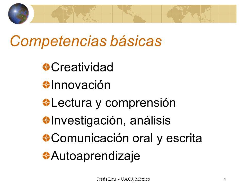 Jesús Lau - UACJ, México4 Competencias básicas Creatividad Innovación Lectura y comprensión Investigación, análisis Comunicación oral y escrita Autoap