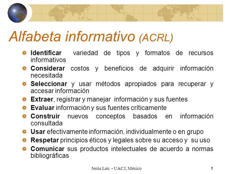 Jesús Lau - UACJ, México5 Alfabeta informativo (ACRL) Identificar variedad de tipos y formatos de recursos informativos Considerar costos y beneficios
