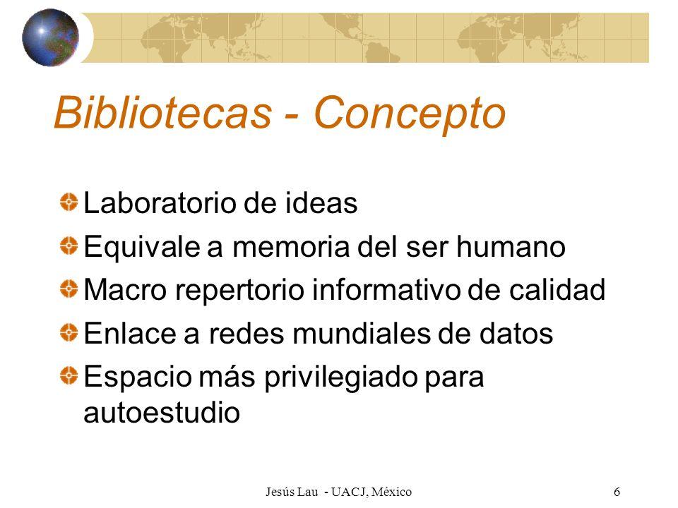 Jesús Lau - UACJ, México7 Bibliotecas - Aprendizaje Factor indispensable para el aprendizaje Vital para instrucción a distancia Base para educación constructivista Espacio para el saber Centro de conocimientos Sitio para socialización educativa