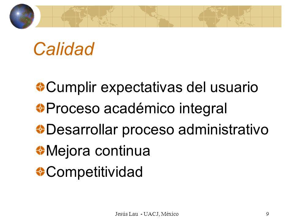Jesús Lau - UACJ, México9 Calidad Cumplir expectativas del usuario Proceso académico integral Desarrollar proceso administrativo Mejora continua Compe