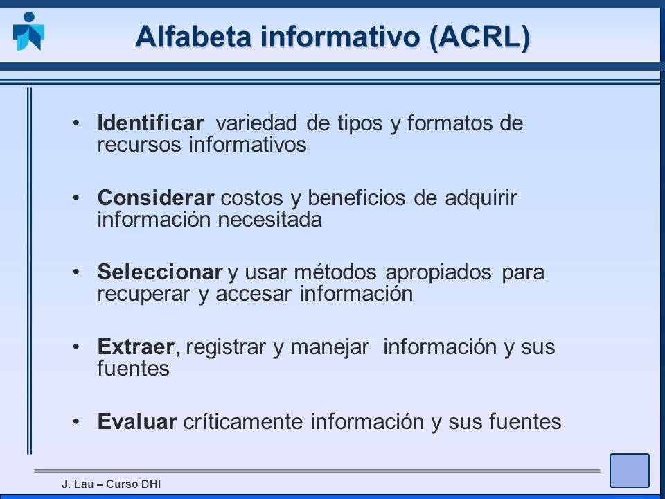 J. Lau – Curso DHI Alfabeta informativo (ACRL) Identificar variedad de tipos y formatos de recursos informativos Considerar costos y beneficios de adq