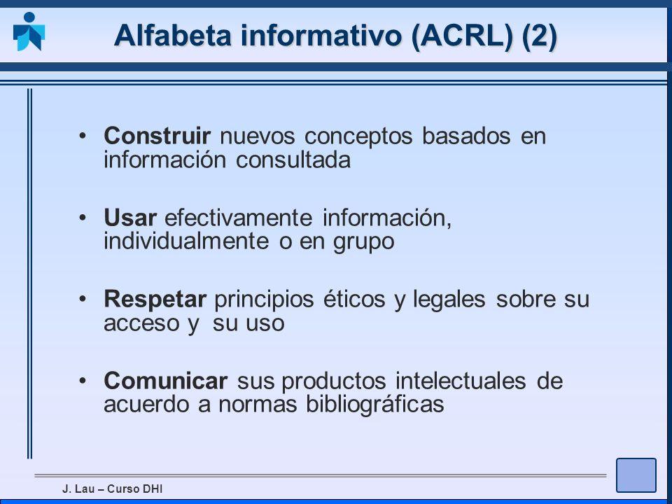J. Lau – Curso DHI Alfabeta informativo (ACRL) (2) Construir nuevos conceptos basados en información consultada Usar efectivamente información, indivi