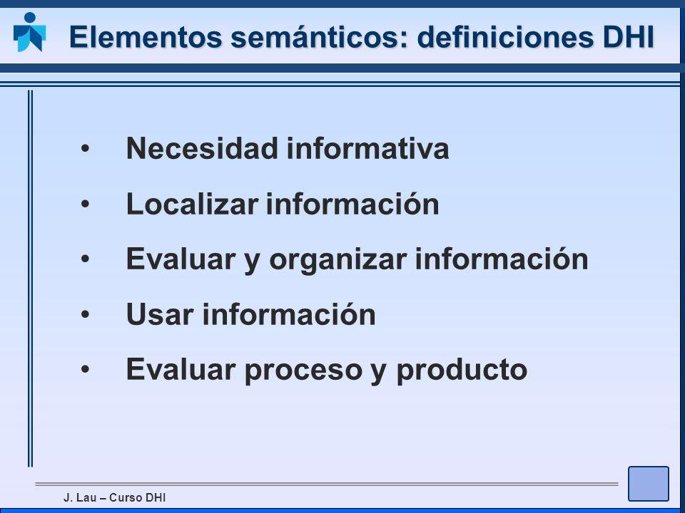 J. Lau – Curso DHI Elementos semánticos: definiciones DHI Necesidad informativa Localizar información Evaluar y organizar información Usar información