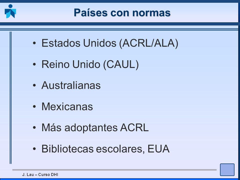 J. Lau – Curso DHI Países con normas Estados Unidos (ACRL/ALA) Reino Unido (CAUL) Australianas Mexicanas Más adoptantes ACRL Bibliotecas escolares, EU