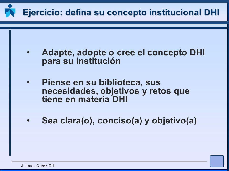 J. Lau – Curso DHI Ejercicio: defina su concepto institucional DHI Adapte, adopte o cree el concepto DHI para su institución Piense en su biblioteca,