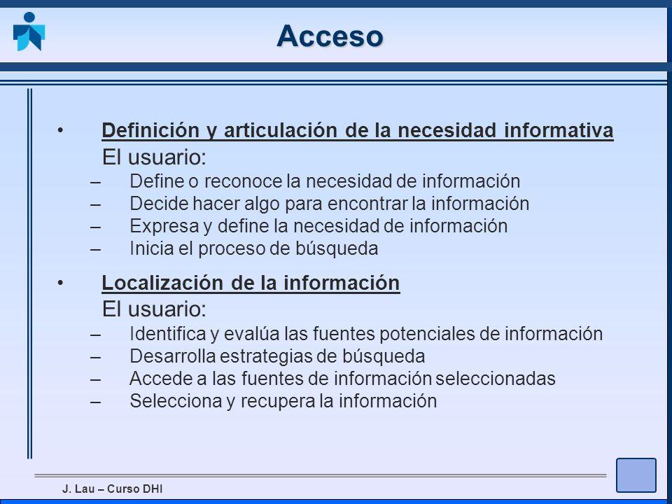 J. Lau – Curso DHI Acceso Definición y articulación de la necesidad informativa El usuario: –Define o reconoce la necesidad de información –Decide hac
