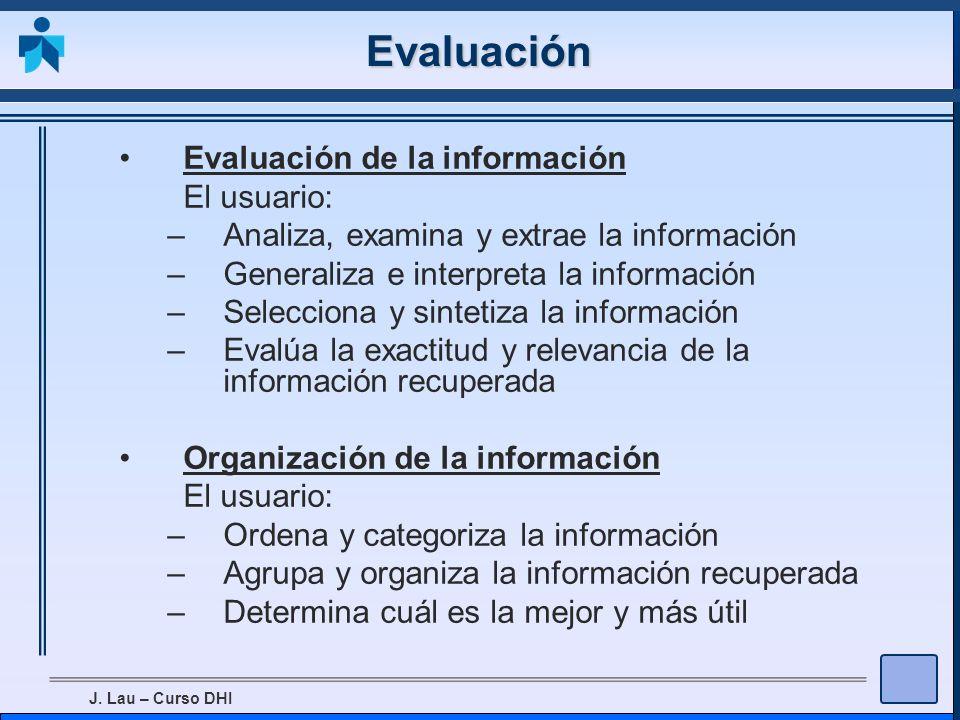 J. Lau – Curso DHI Evaluación Evaluación de la información El usuario: –Analiza, examina y extrae la información –Generaliza e interpreta la informaci