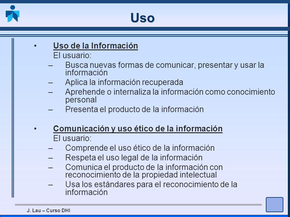 J. Lau – Curso DHI Uso Uso de la Información El usuario: –Busca nuevas formas de comunicar, presentar y usar la información –Aplica la información rec