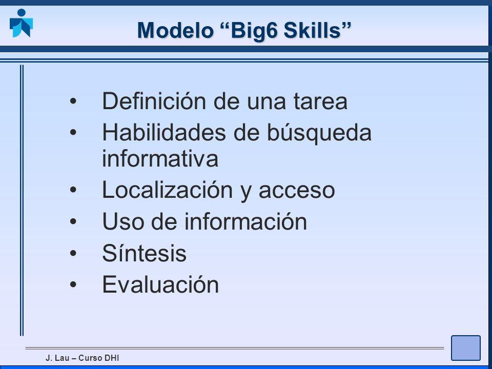 J. Lau – Curso DHI Modelo Big6 Skills Definición de una tarea Habilidades de búsqueda informativa Localización y acceso Uso de información Síntesis Ev