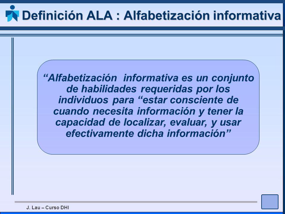 J. Lau – Curso DHI Definición ALA : Alfabetización informativa Alfabetización informativa es un conjunto de habilidades requeridas por los individuos