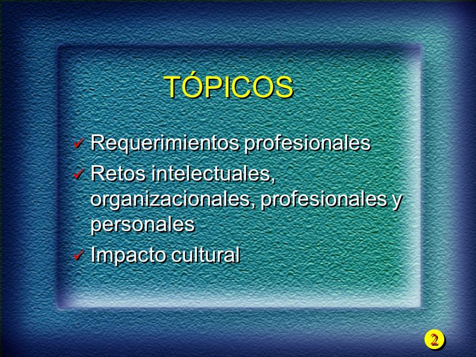 2 2 TÓPICOS Requerimientos profesionales Retos intelectuales, organizacionales, profesionales y personales Impacto cultural Requerimientos profesional