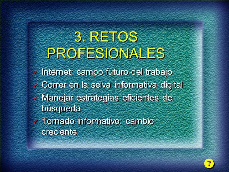 7 7 3. RETOS PROFESIONALES Internet: campo futuro del trabajo Correr en la selva informativa digital Manejar estrategias eficientes de búsqueda Tornad