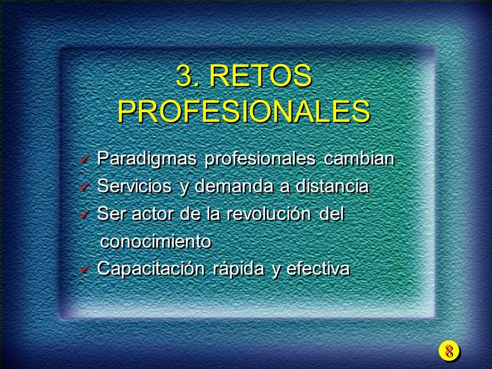 8 8 3. RETOS PROFESIONALES Paradigmas profesionales cambian Servicios y demanda a distancia Ser actor de la revolución del conocimiento Capacitación r