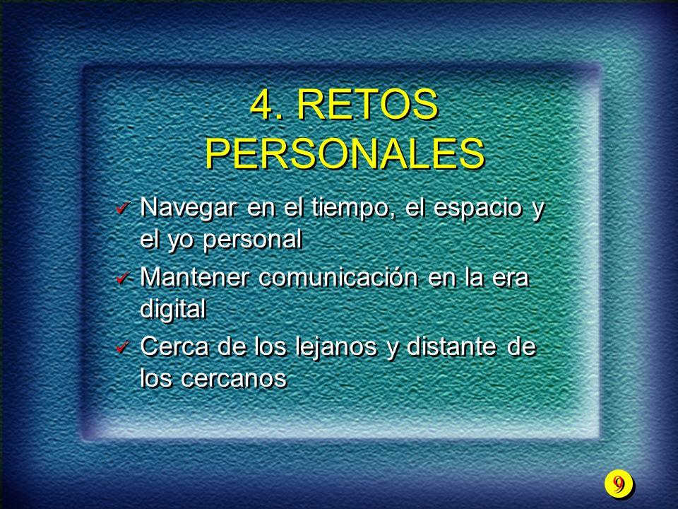 9 9 4. RETOS PERSONALES Navegar en el tiempo, el espacio y el yo personal Mantener comunicación en la era digital Cerca de los lejanos y distante de l