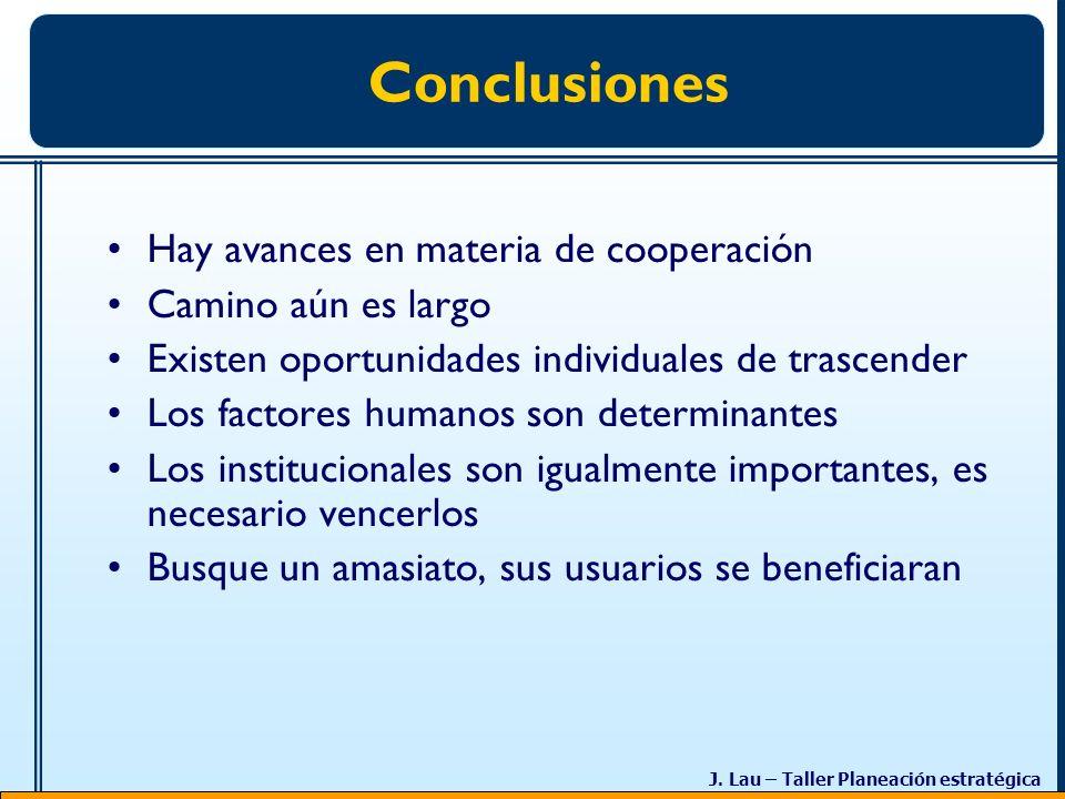 J. Lau – Taller Planeación estratégica Conclusiones Hay avances en materia de cooperación Camino aún es largo Existen oportunidades individuales de tr