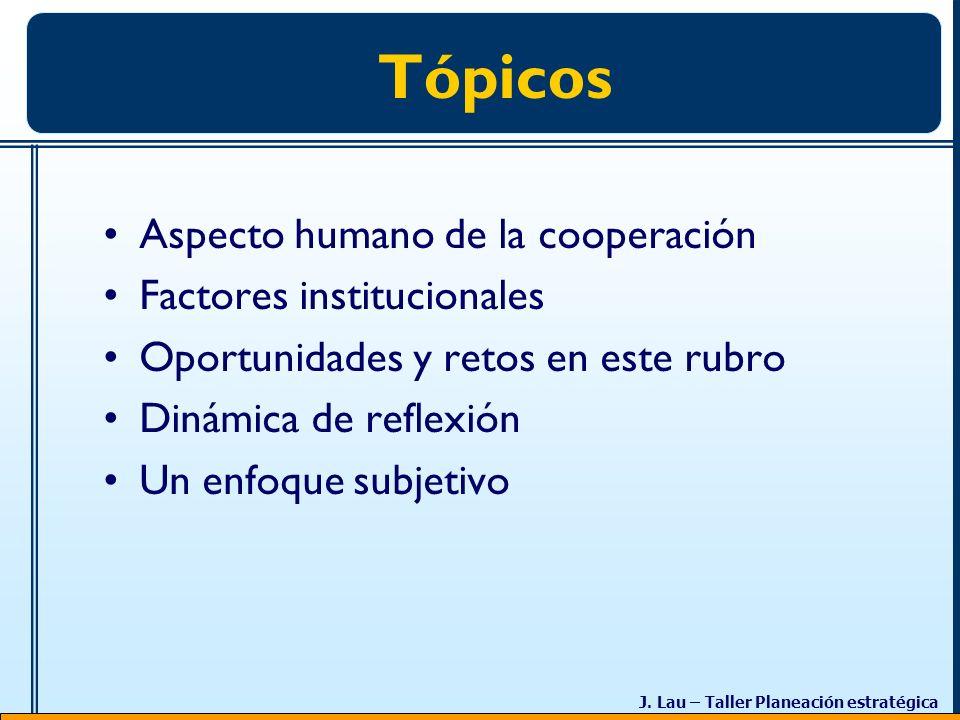 J. Lau – Taller Planeación estratégica Tópicos Aspecto humano de la cooperación Factores institucionales Oportunidades y retos en este rubro Dinámica