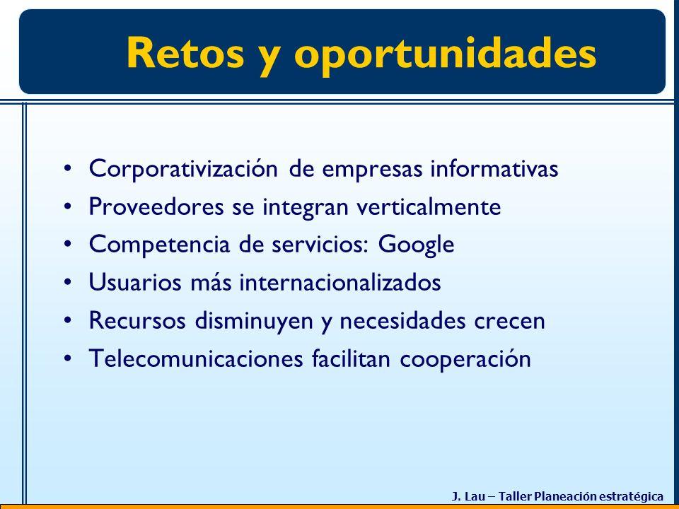 J. Lau – Taller Planeación estratégica Retos y oportunidades Corporativización de empresas informativas Proveedores se integran verticalmente Competen