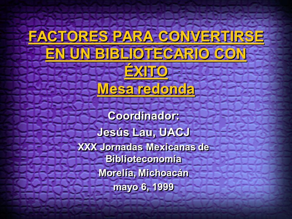 FACTORES PARA CONVERTIRSE EN UN BIBLIOTECARIO CON ÉXITO Mesa redonda Coordinador: Jesús Lau, UACJ XXX Jornadas Mexicanas de Biblioteconomía Morelia, M