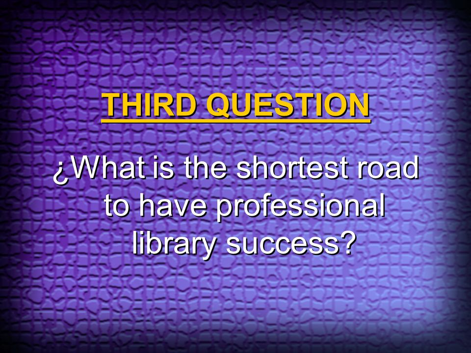 THIRD QUESTION ¿What is the shortest road to have professional library success?