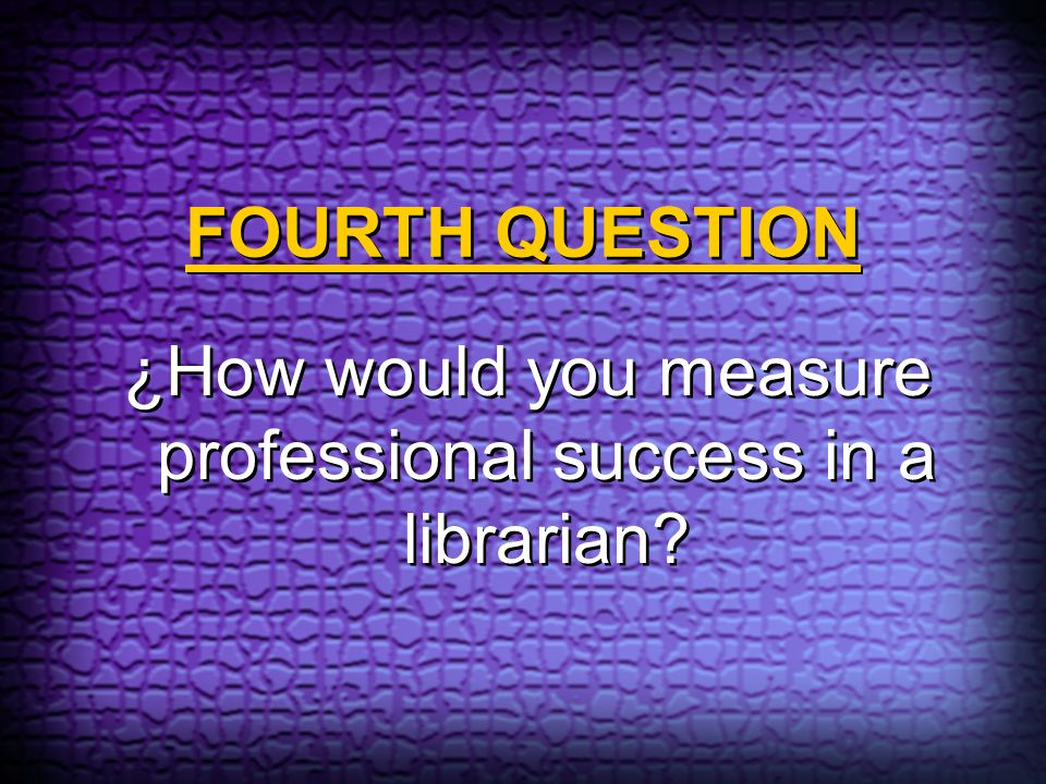 FOURTH QUESTION ¿How would you measure professional success in a librarian?