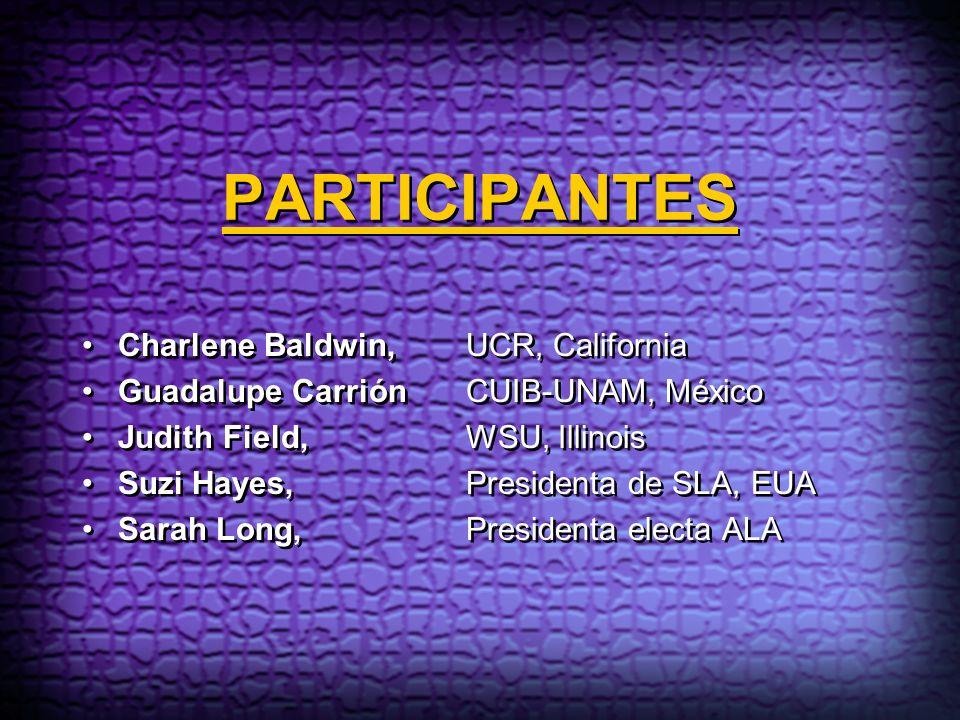 PARTICIPANTES Charlene Baldwin, UCR, California Guadalupe CarriónCUIB-UNAM, México Judith Field, WSU, Illinois Suzi Hayes, Presidenta de SLA, EUA Sara
