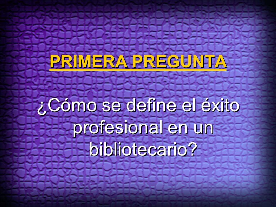 PRIMERA PREGUNTA ¿Cómo se define el éxito profesional en un bibliotecario?