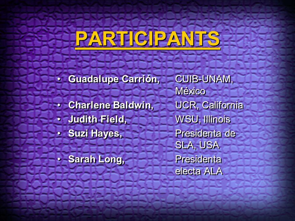 PARTICIPANTS Guadalupe Carrión, CUIB-UNAM, México Charlene Baldwin, UCR, California Judith Field, WSU, Illinois Suzi Hayes, Presidenta de SLA, USA Sar