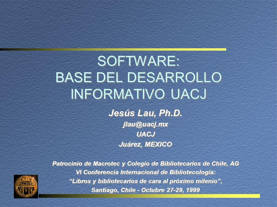 SOFTWARE: BASE DEL DESARROLLO INFORMATIVO UACJ Jesús Lau, Ph.D. jlau@uacj.mx UACJ Juárez, MEXICO Patrocinio de Macrotec y Colegio de Bibliotecarios de