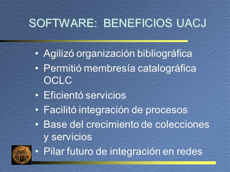 SOFTWARE: BENEFICIOS UACJ Agilizó organización bibliográfica Permitió membresía catalográfica OCLC Eficientó servicios Facilitó integración de procesos Base del crecimiento de colecciones y servicios Pilar futuro de integración en redes