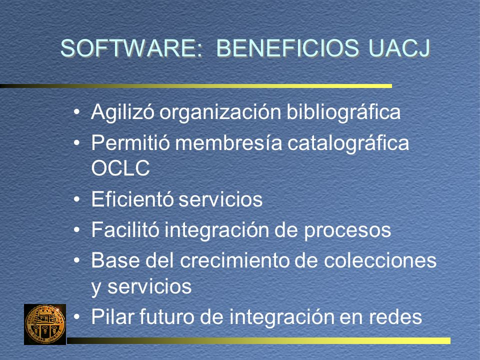 SOFTWARE: BENEFICIOS UACJ Agilizó organización bibliográfica Permitió membresía catalográfica OCLC Eficientó servicios Facilitó integración de proceso