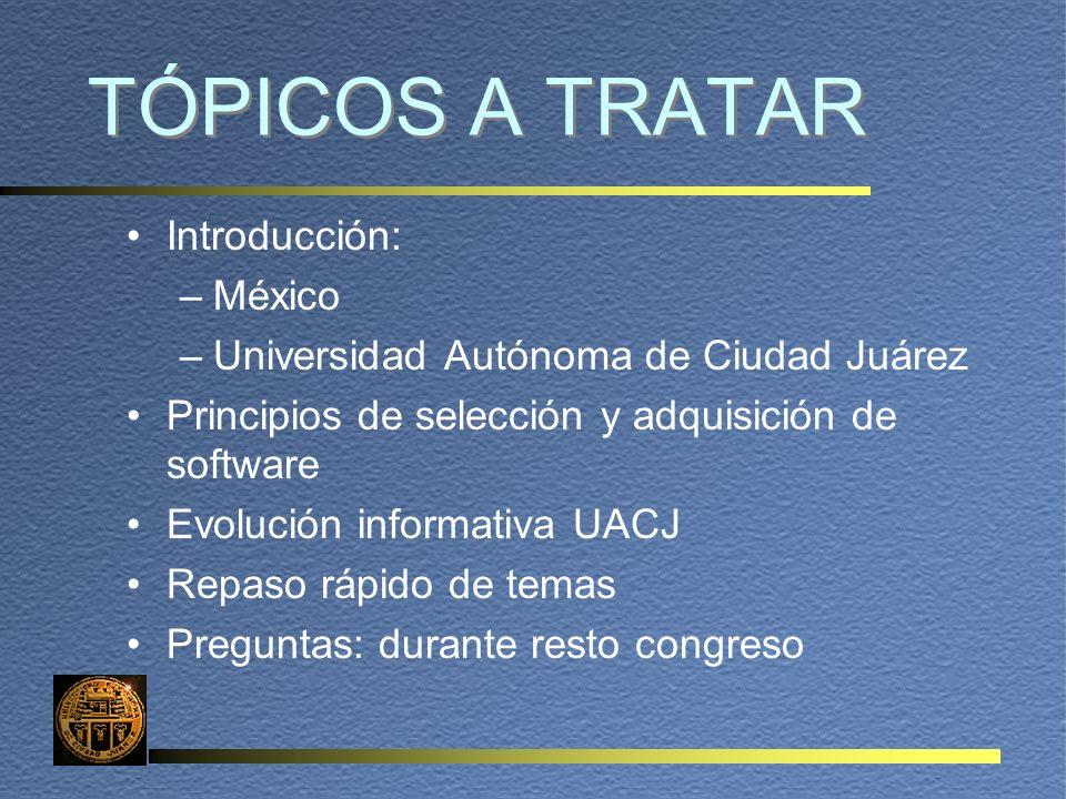 TÓPICOS A TRATAR Introducción: –México –Universidad Autónoma de Ciudad Juárez Principios de selección y adquisición de software Evolución informativa UACJ Repaso rápido de temas Preguntas: durante resto congreso
