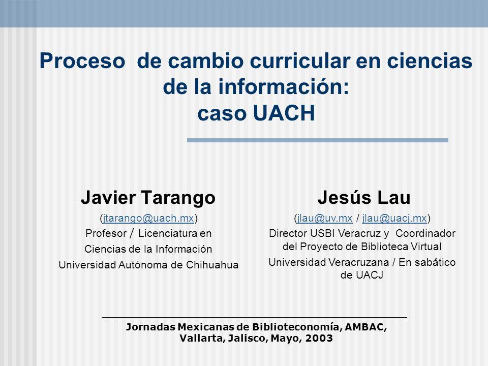 Proceso de cambio curricular en ciencias de la información: caso UACH Javier Tarango (jtarango@uach.mx)jtarango@uach.mx Profesor / Licenciatura en Cie