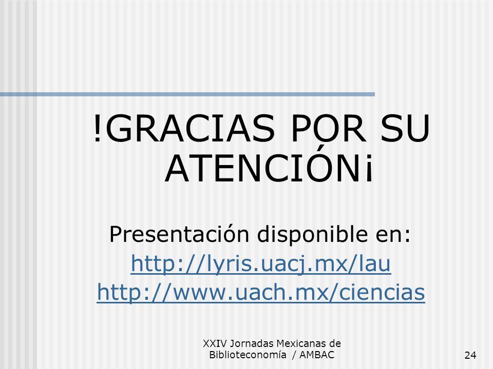 XXIV Jornadas Mexicanas de Biblioteconomía / AMBAC24 !GRACIAS POR SU ATENCIÓN¡ Presentación disponible en: http://lyris.uacj.mx/lau http://www.uach.mx
