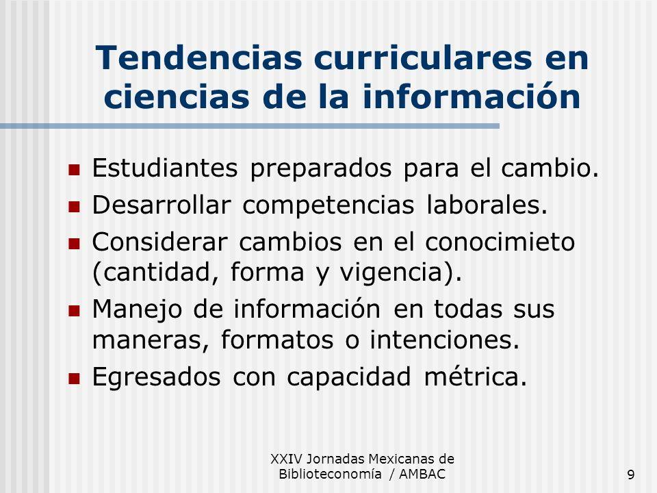 XXIV Jornadas Mexicanas de Biblioteconomía / AMBAC9 Tendencias curriculares en ciencias de la información Estudiantes preparados para el cambio. Desar