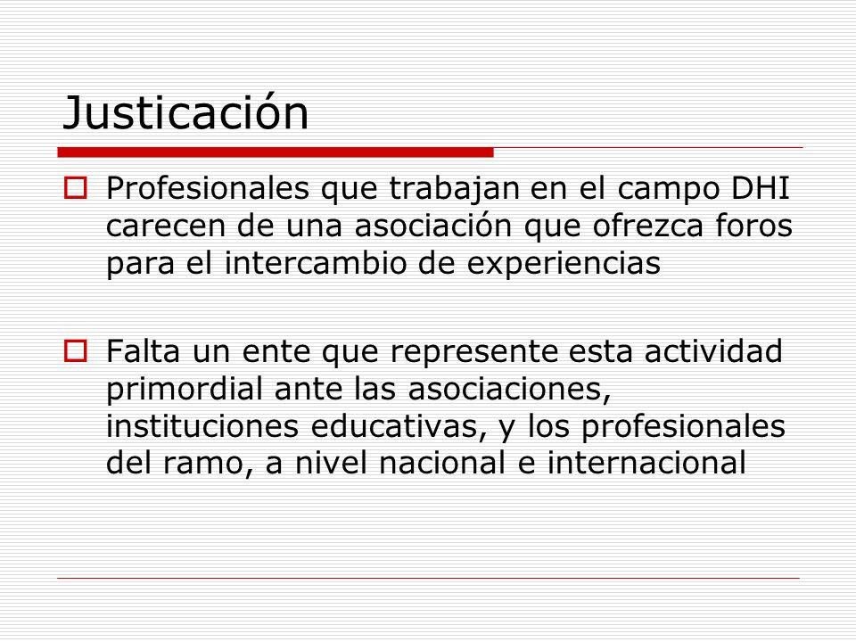 Justicación Profesionales que trabajan en el campo DHI carecen de una asociación que ofrezca foros para el intercambio de experiencias Falta un ente q