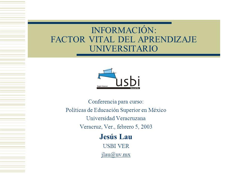 INFORMACIÓN: FACTOR VITAL DEL APRENDIZAJE UNIVERSITARIO Conferencia para curso: Políticas de Educación Superior en México Universidad Veracruzana Vera