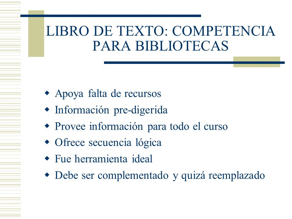 LIBRO DE TEXTO: COMPETENCIA PARA BIBLIOTECAS Apoya falta de recursos Información pre-digerida Provee información para todo el curso Ofrece secuencia l