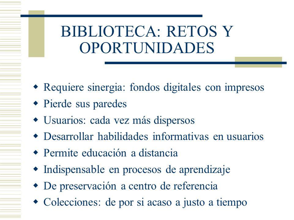 BIBLIOTECA: RETOS Y OPORTUNIDADES Requiere sinergia: fondos digitales con impresos Pierde sus paredes Usuarios: cada vez más dispersos Desarrollar hab