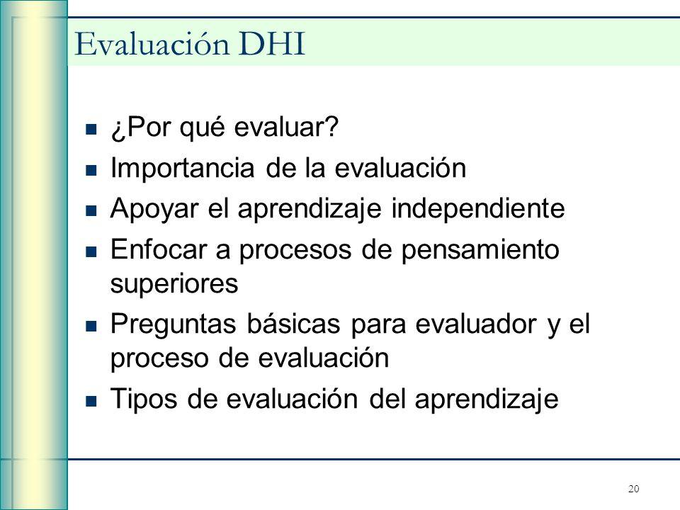 20 Evaluación DHI ¿Por qué evaluar? Importancia de la evaluación Apoyar el aprendizaje independiente Enfocar a procesos de pensamiento superiores Preg