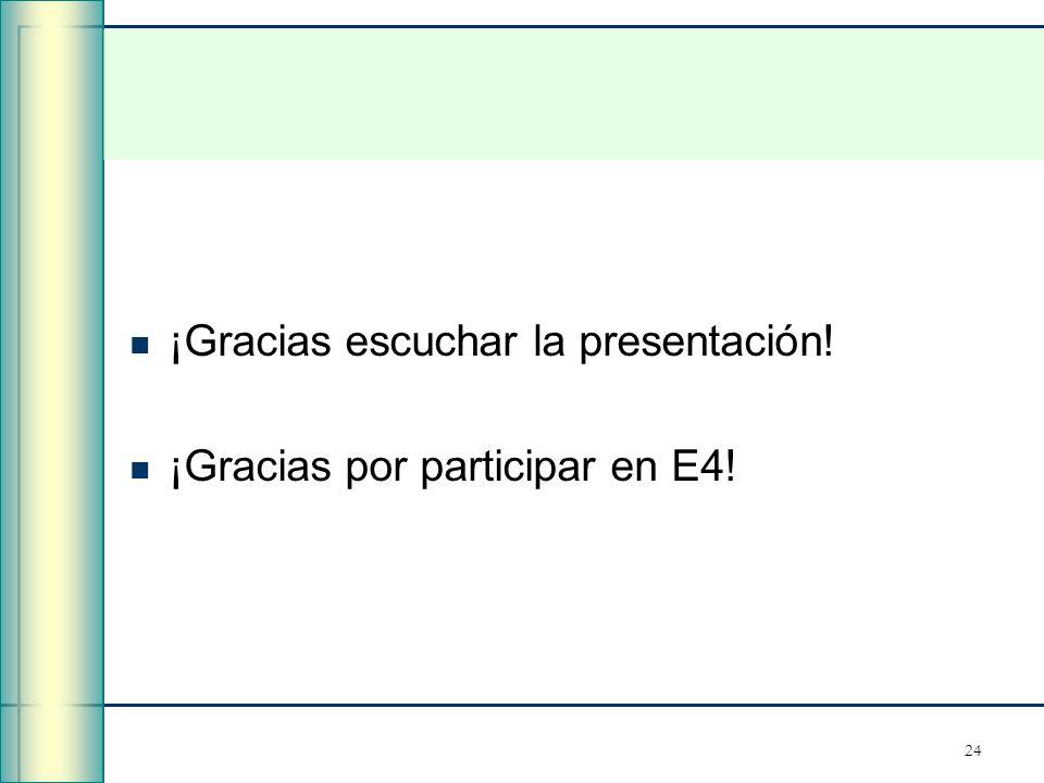 24 ¡Gracias escuchar la presentación! ¡Gracias por participar en E4!