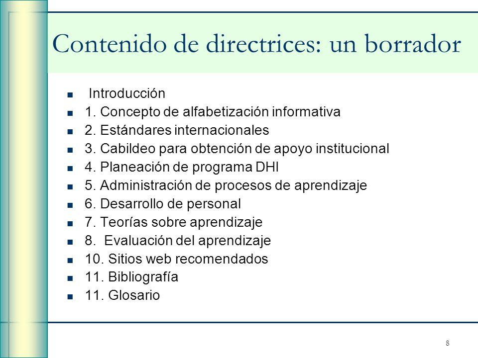 8 Contenido de directrices: un borrador Introducción 1. Concepto de alfabetización informativa 2. Estándares internacionales 3. Cabildeo para obtenció