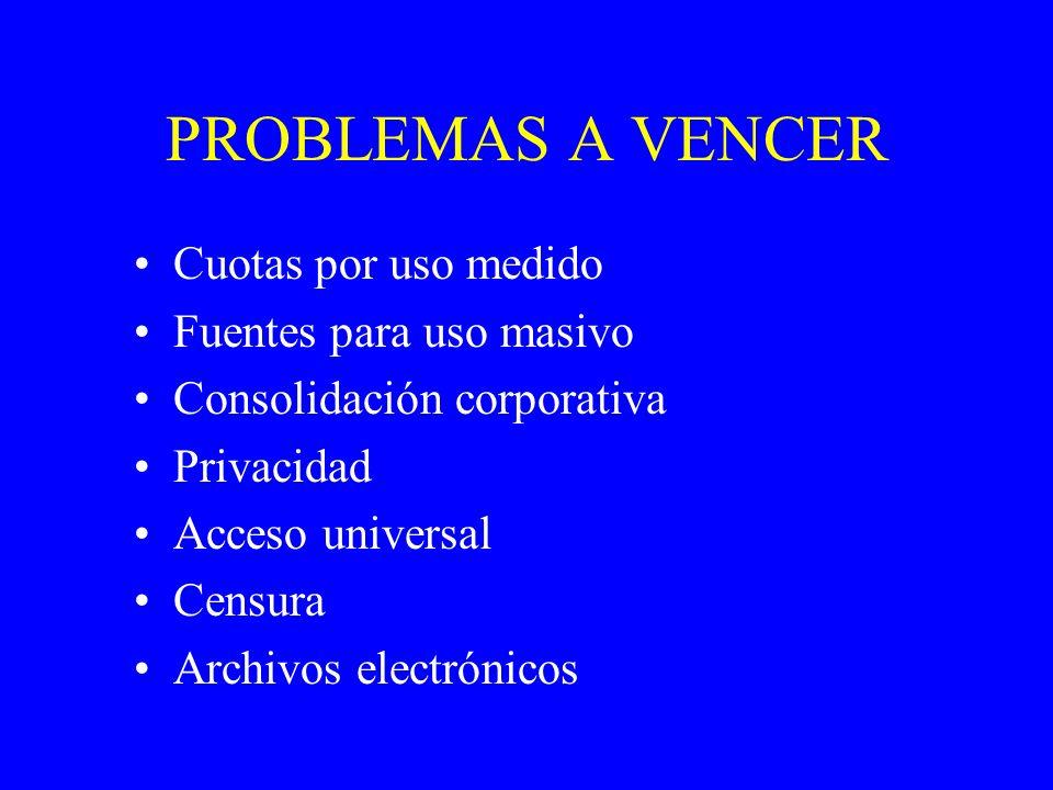 PROBLEMAS A VENCER Cuotas por uso medido Fuentes para uso masivo Consolidación corporativa Privacidad Acceso universal Censura Archivos electrónicos