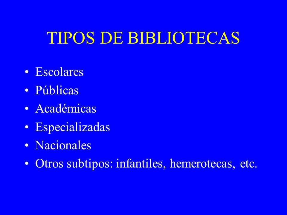 TIPOS DE BIBLIOTECAS Escolares Públicas Académicas Especializadas Nacionales Otros subtipos: infantiles, hemerotecas, etc.