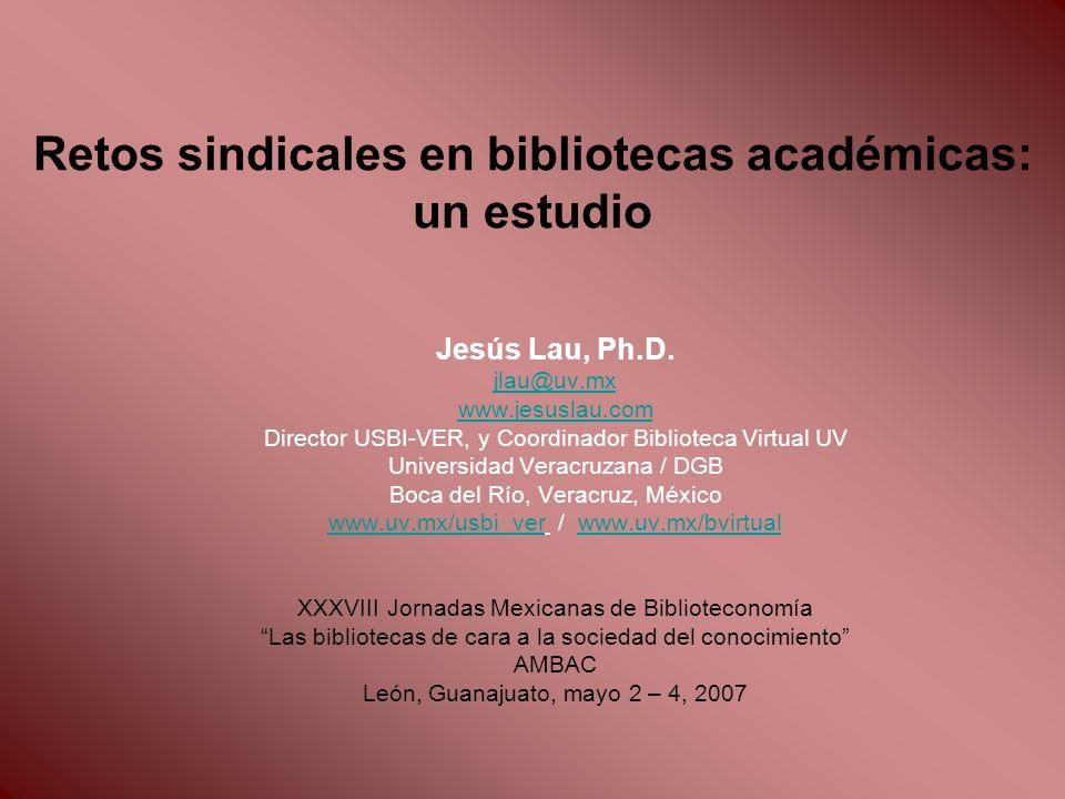 Retos sindicales en bibliotecas académicas: un estudio Jesús Lau, Ph.D. jlau@uv.mx www.jesuslau.com Director USBI-VER, y Coordinador Biblioteca Virtua