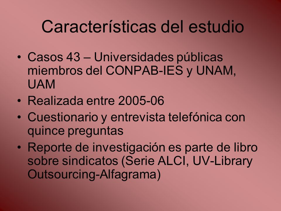 Características del estudio Casos 43 – Universidades públicas miembros del CONPAB-IES y UNAM, UAM Realizada entre 2005-06 Cuestionario y entrevista telefónica con quince preguntas Reporte de investigación es parte de libro sobre sindicatos (Serie ALCI, UV-Library Outsourcing-Alfagrama)