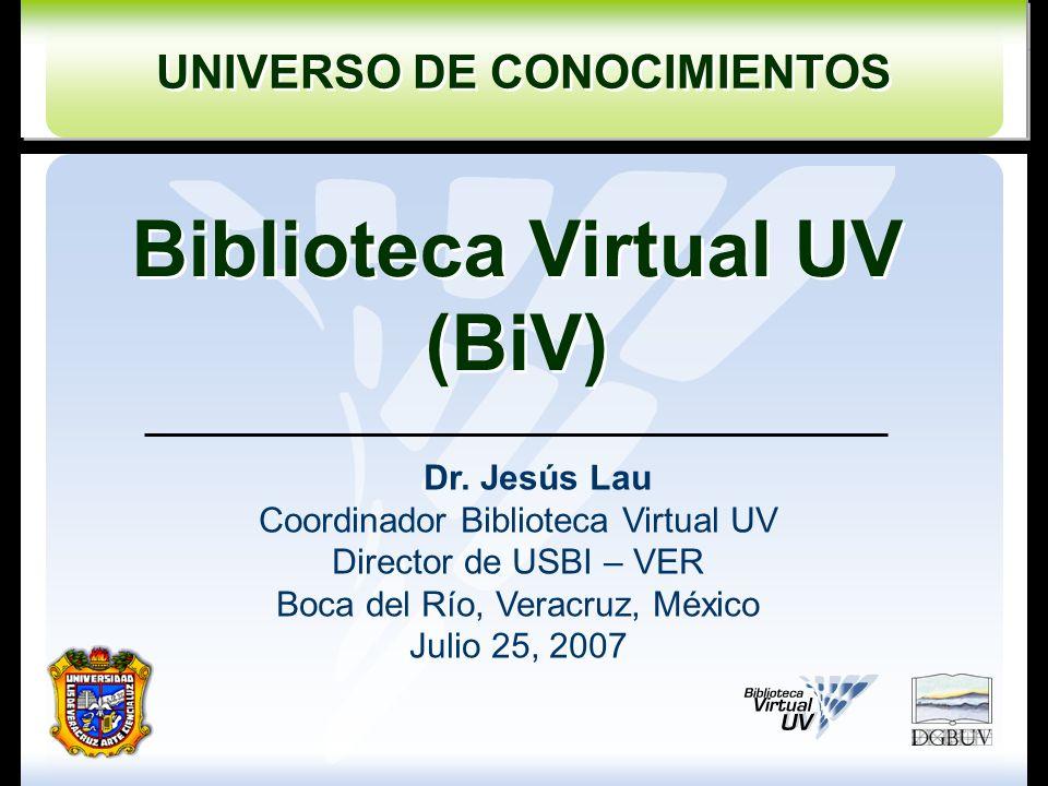 UNIVERSO DE CONOCIMIENTOS UNIVERSO DE CONOCIMIENTOS Biblioteca Virtual UV (BiV) Biblioteca Virtual UV (BiV) Dr. Jesús Lau Coordinador Biblioteca Virtu