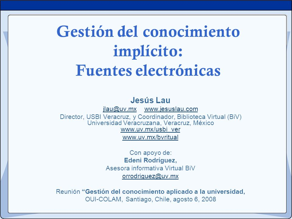 Gestión del conocimiento implícito: Fuentes electrónicas Jesús Lau jlau@uv.mxjlau@uv.mx www.jesuslau.comwww.jesuslau.com Director, USBI Veracruz, y Co