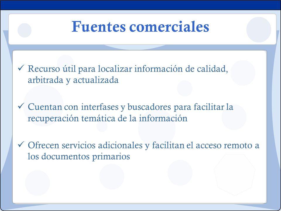 Fuentes comerciales Recurso útil para localizar información de calidad, arbitrada y actualizada Cuentan con interfases y buscadores para facilitar la