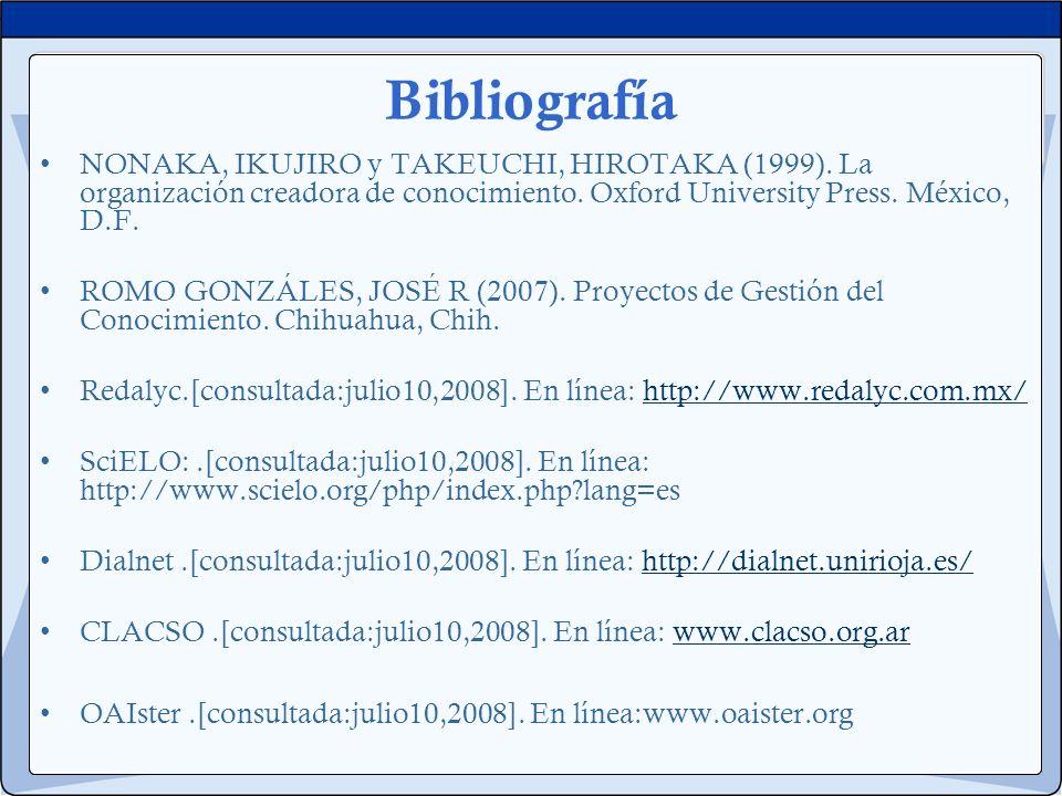 Bibliografía NONAKA, IKUJIRO y TAKEUCHI, HIROTAKA (1999). La organización creadora de conocimiento. Oxford University Press. México, D.F. ROMO GONZÁLE